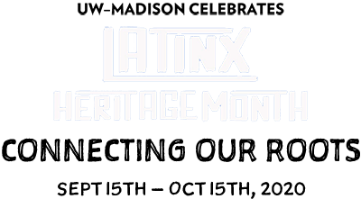 UW–Madison Celebrates Latinx Heritage Month. Connecting Our Roots, September 15-October 15, 2020